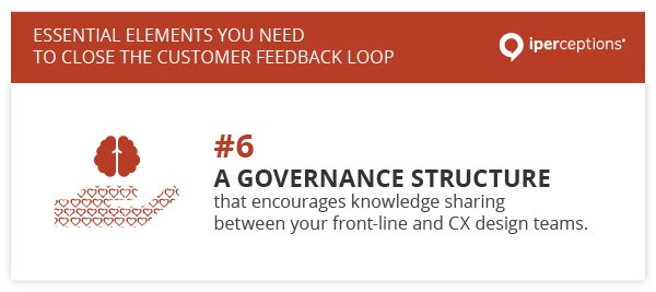 To close the customer feedback loop, you need a governance structure that encourages knowledge sharing between your front-line and CX design teams.