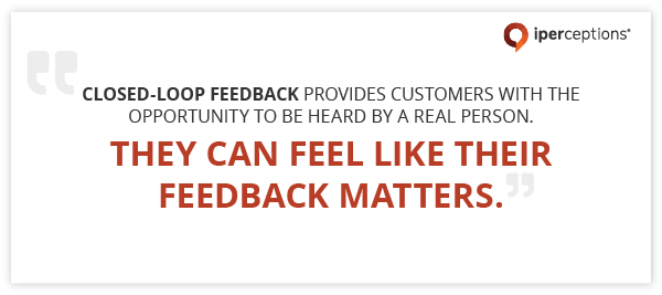 Closed-Loop Feedback provides customers with the opportunity to be heard by a real person. They can feel like their feedback matters.